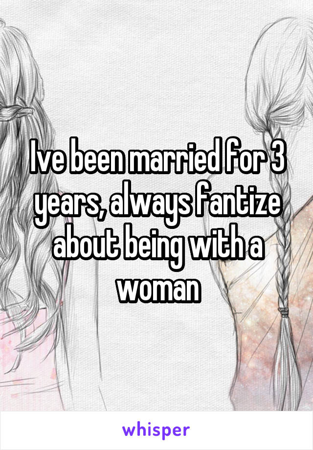 Ive been married for 3 years, always fantize about being with a woman