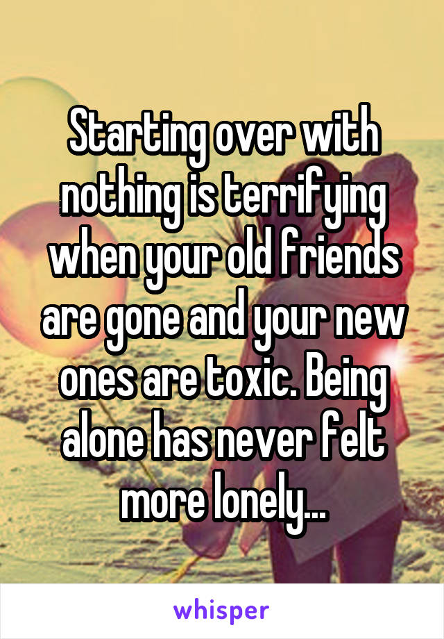 Starting over with nothing is terrifying when your old friends are gone and your new ones are toxic. Being alone has never felt more lonely...