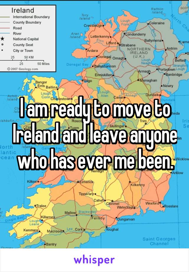 I am ready to move to Ireland and leave anyone  who has ever me been.