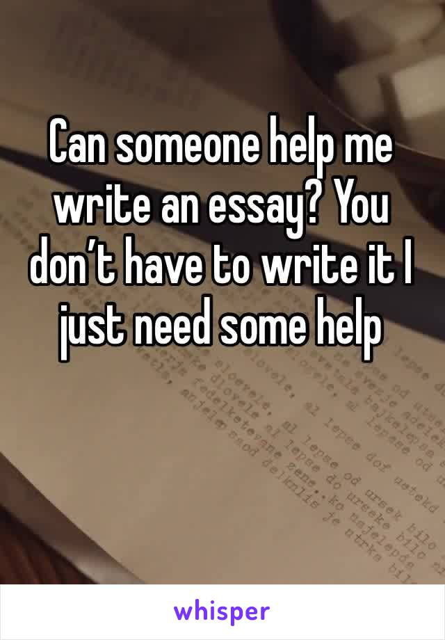 Can someone help me write an essay? You don't have to write it I just need some help
