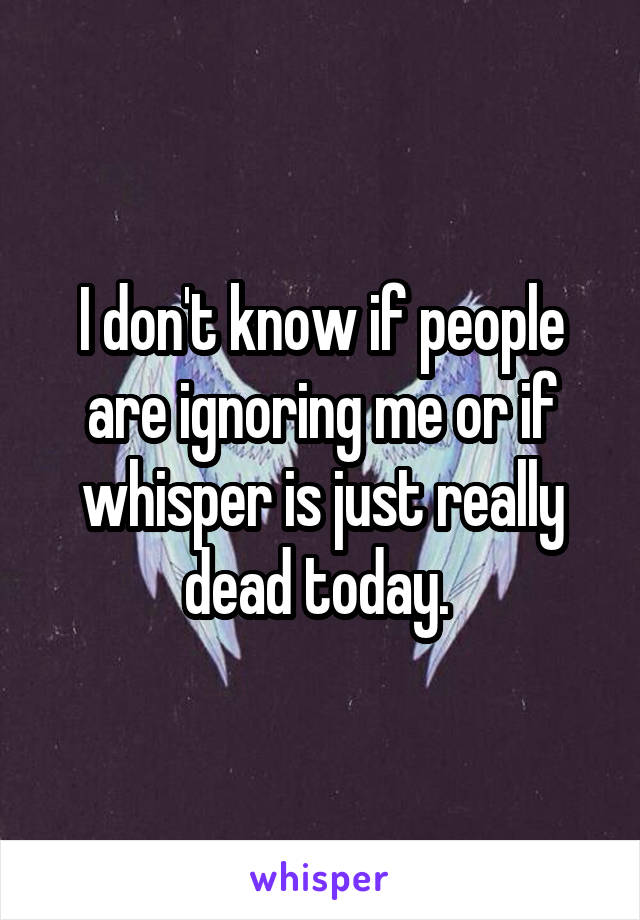 I don't know if people are ignoring me or if whisper is just really dead today.