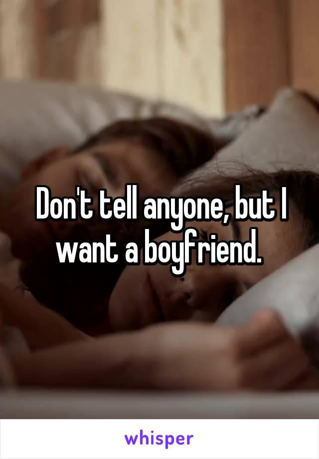 Don't tell anyone, but I want a boyfriend.