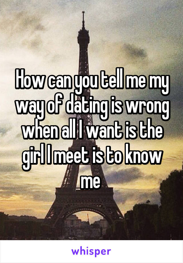 How can you tell me my way of dating is wrong when all I want is the girl I meet is to know me