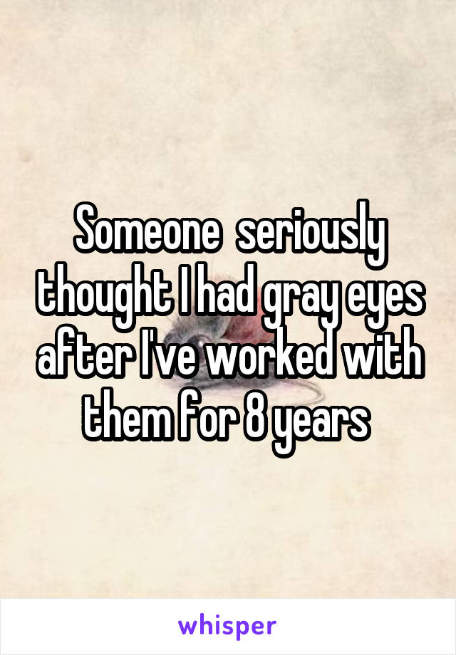 Someone  seriously thought I had gray eyes after I've worked with them for 8 years