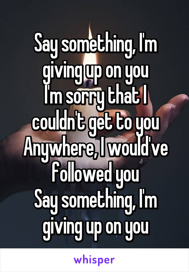 Say something, I'm giving up on you I'm sorry that I couldn't get to you Anywhere, I would've followed you Say something, I'm giving up on you