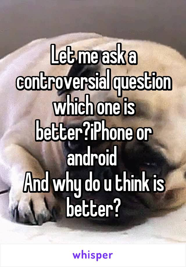 Let me ask a controversial question which one is better?iPhone or android  And why do u think is better?
