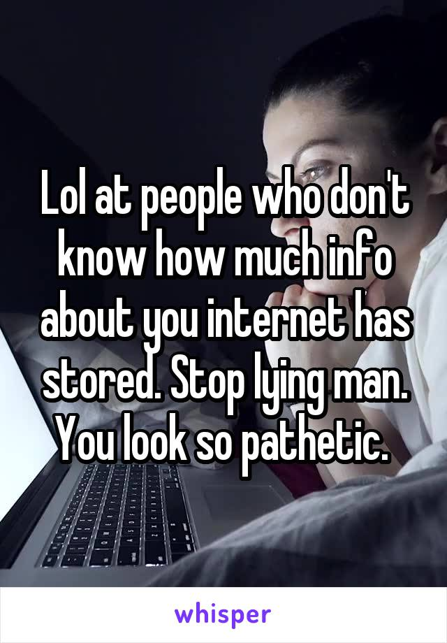 Lol at people who don't know how much info about you internet has stored. Stop lying man. You look so pathetic.