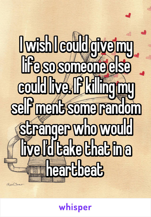 I wish I could give my life so someone else could live. If killing my self ment some random stranger who would live I'd take that in a heartbeat