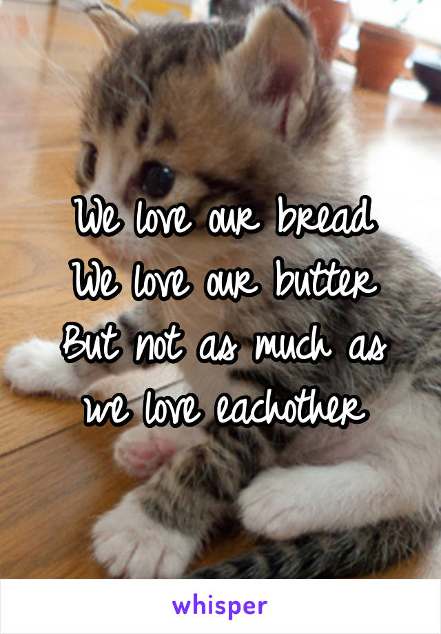 We love our bread We love our butter But not as much as we love eachother