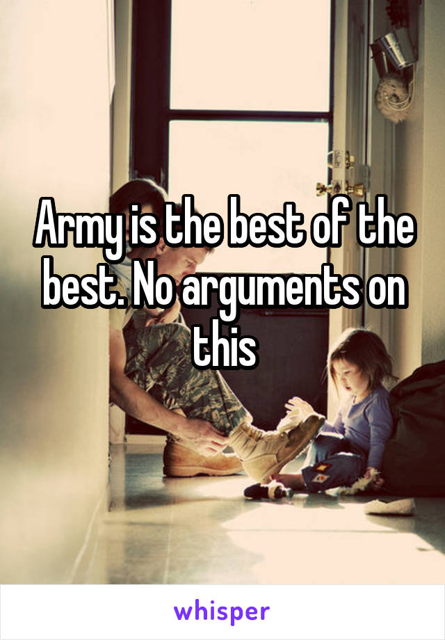 Army is the best of the best. No arguments on this