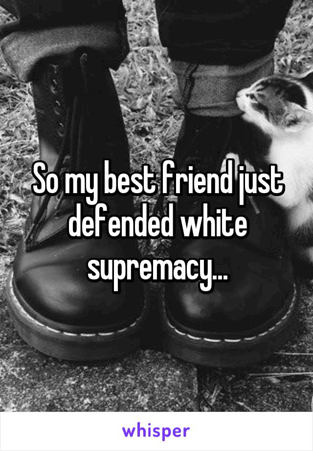 So my best friend just defended white supremacy...