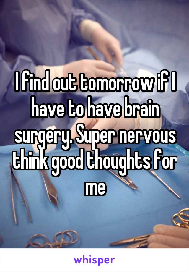 I find out tomorrow if I have to have brain surgery. Super nervous think good thoughts for me