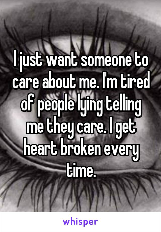 I just want someone to care about me. I'm tired of people lying telling me they care. I get heart broken every time.
