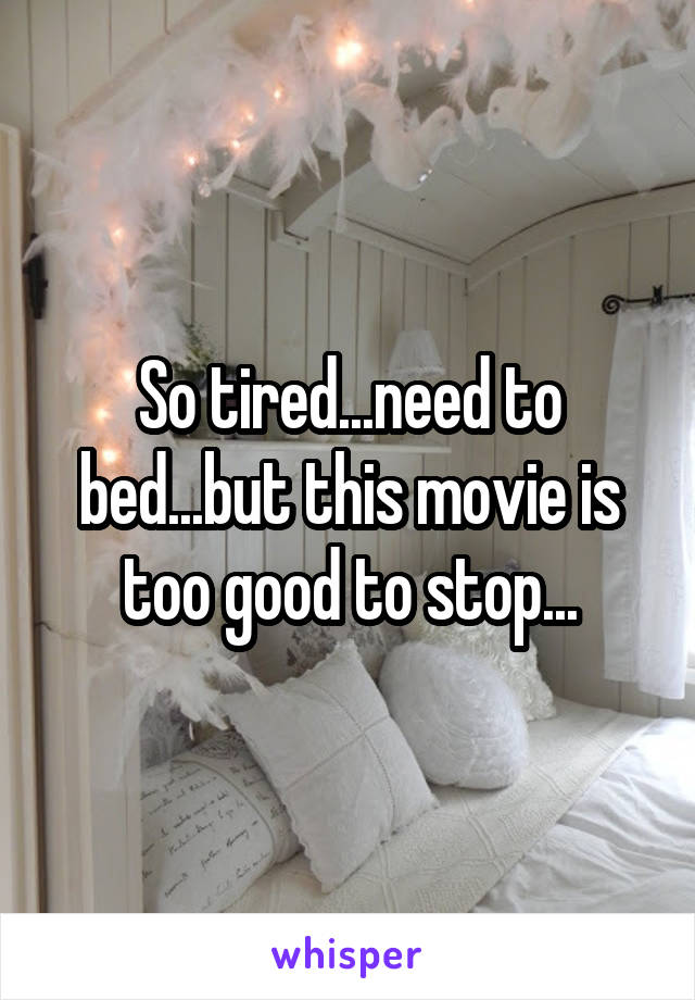 So tired...need to bed...but this movie is too good to stop...