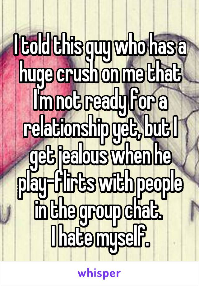 I told this guy who has a huge crush on me that I'm not ready for a relationship yet, but I get jealous when he play-flirts with people in the group chat.  I hate myself.