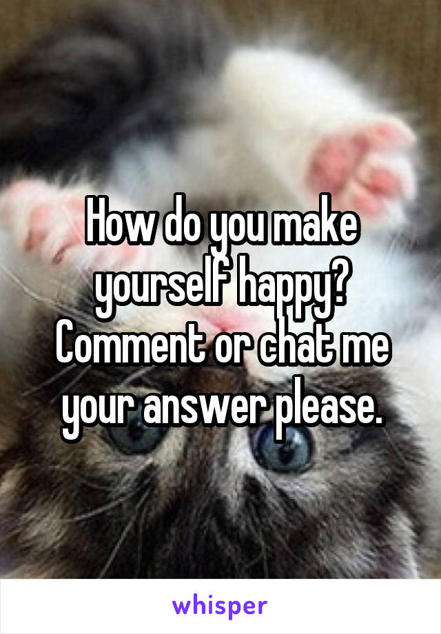 How do you make yourself happy? Comment or chat me your answer please.