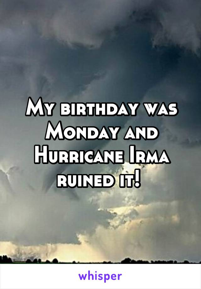 My birthday was Monday and Hurricane Irma ruined it!