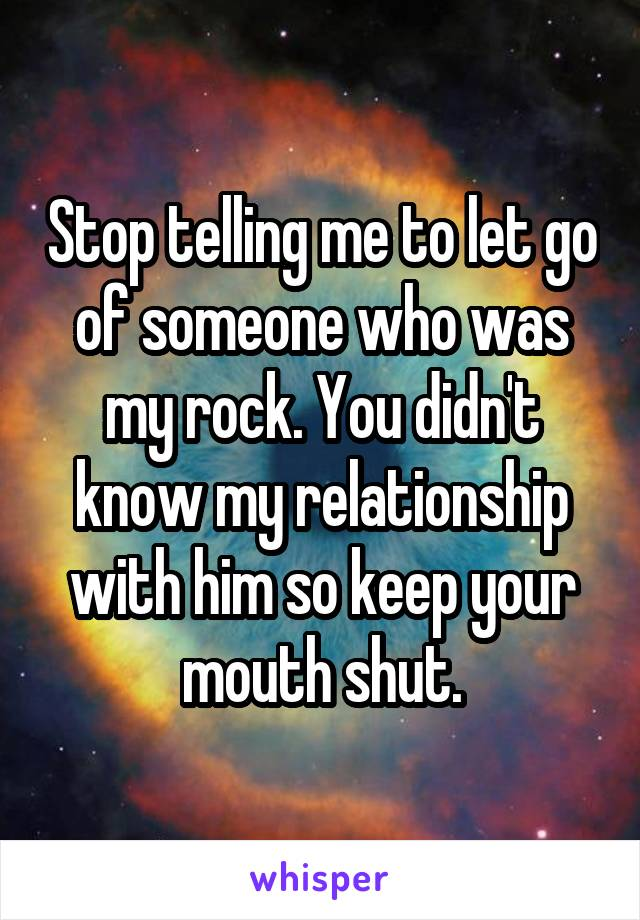 Stop telling me to let go of someone who was my rock. You didn't know my relationship with him so keep your mouth shut.
