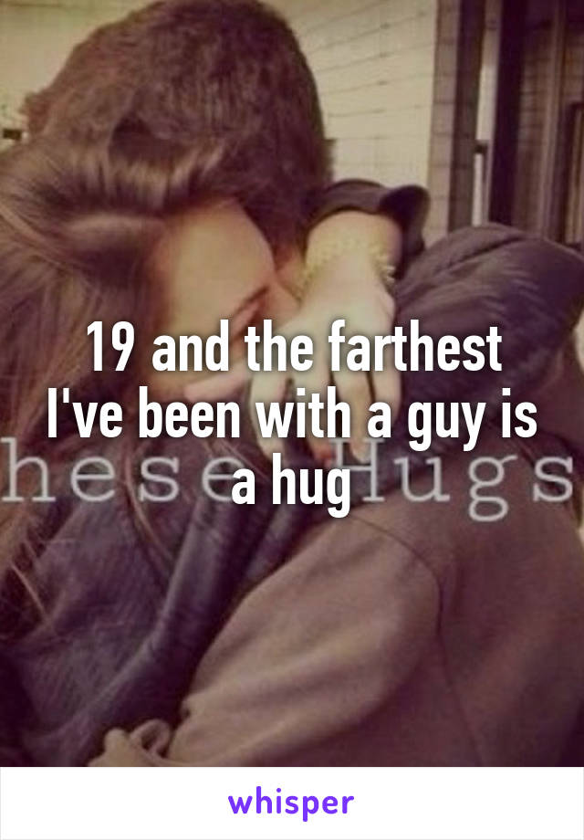 19 and the farthest I've been with a guy is a hug