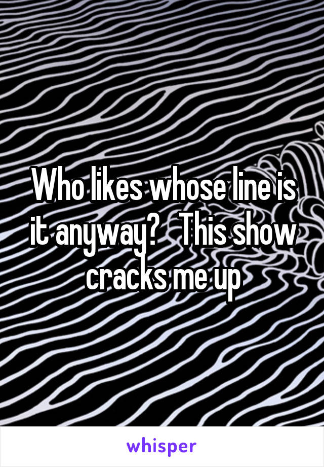 Who likes whose line is it anyway?   This show cracks me up