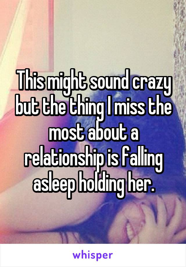 This might sound crazy but the thing I miss the most about a relationship is falling asleep holding her.