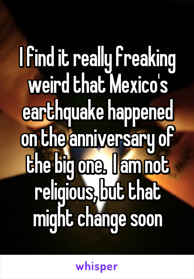 I find it really freaking weird that Mexico's earthquake happened on the anniversary of the big one.  I am not religious, but that might change soon