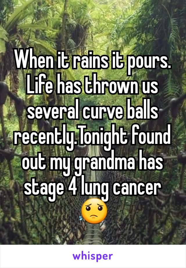 When it rains it pours. Life has thrown us several curve balls recently.Tonight found out my grandma has stage 4 lung cancer 😟