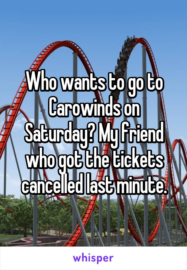 Who wants to go to Carowinds on Saturday? My friend who got the tickets cancelled last minute.