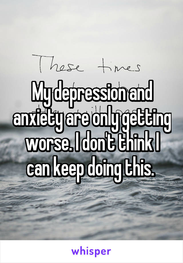 My depression and anxiety are only getting worse. I don't think I can keep doing this.