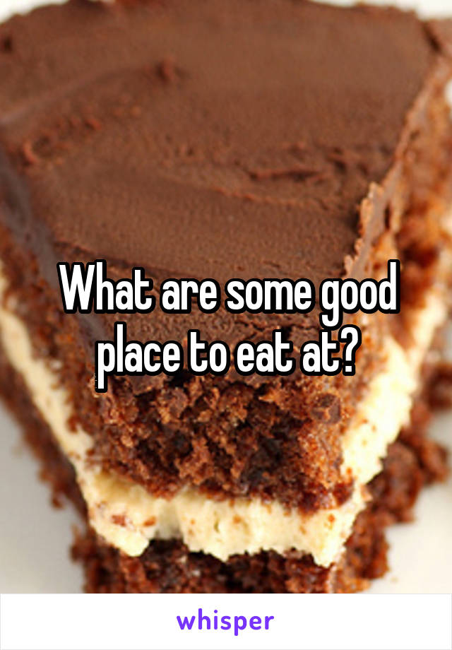 What are some good place to eat at?
