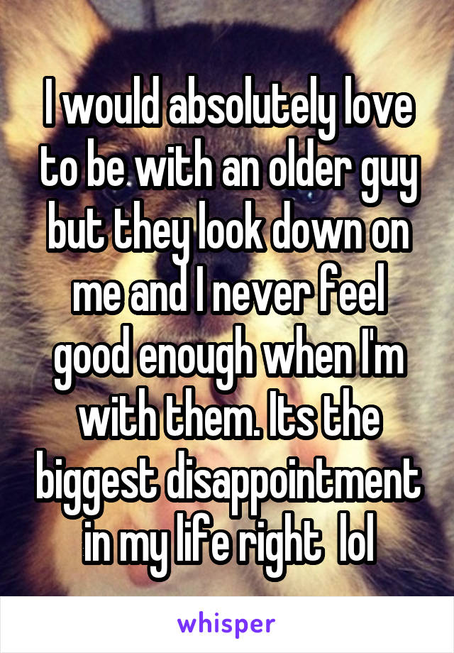 I would absolutely love to be with an older guy but they look down on me and I never feel good enough when I'm with them. Its the biggest disappointment in my life right  lol