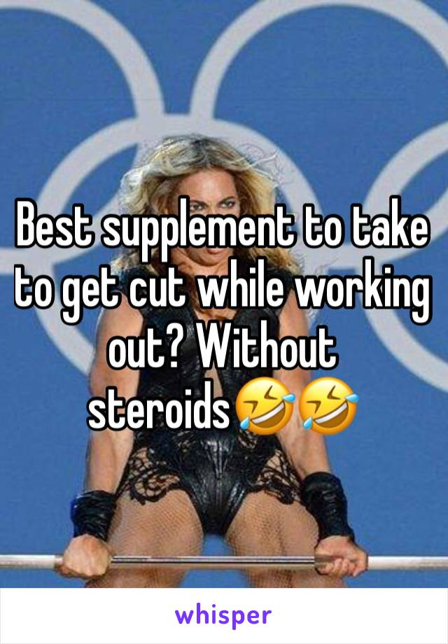 Best supplement to take to get cut while working out? Without steroids🤣🤣