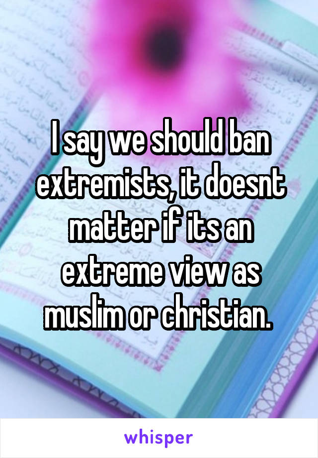 I say we should ban extremists, it doesnt matter if its an extreme view as muslim or christian.