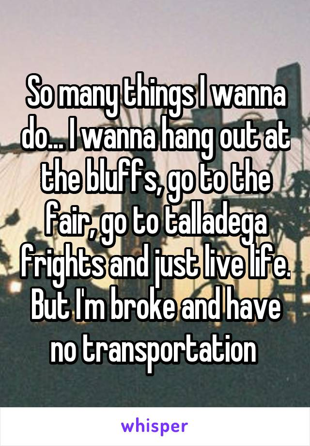 So many things I wanna do... I wanna hang out at the bluffs, go to the fair, go to talladega frights and just live life. But I'm broke and have no transportation