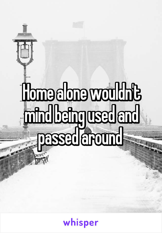 Home alone wouldn't mind being used and passed around