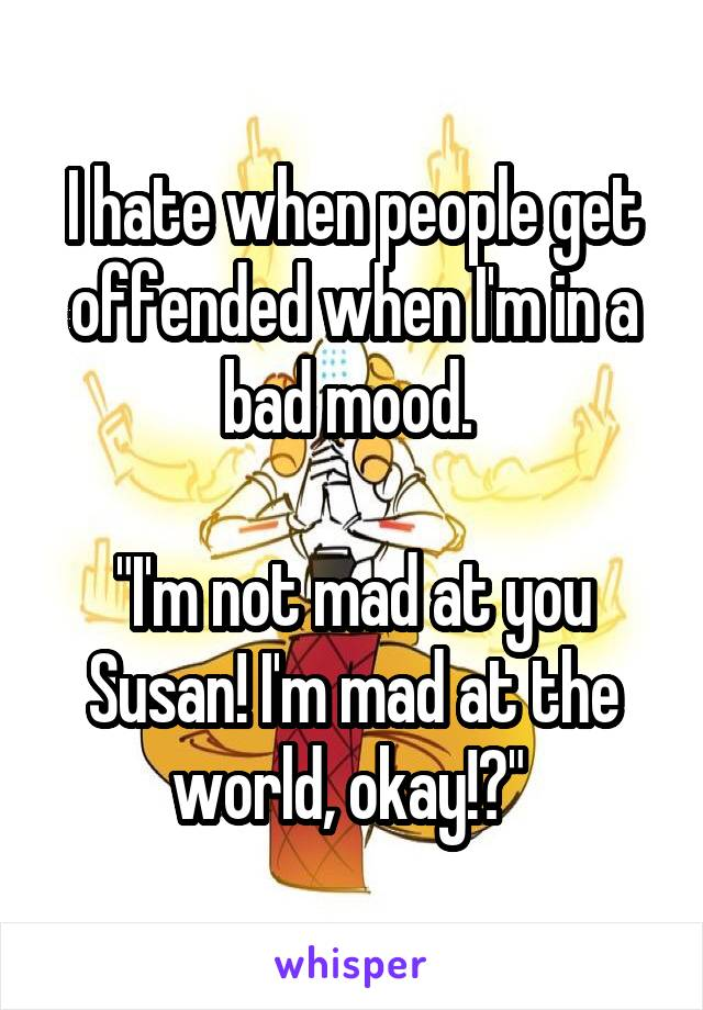 """I hate when people get offended when I'm in a bad mood.   """"I'm not mad at you Susan! I'm mad at the world, okay!?"""""""