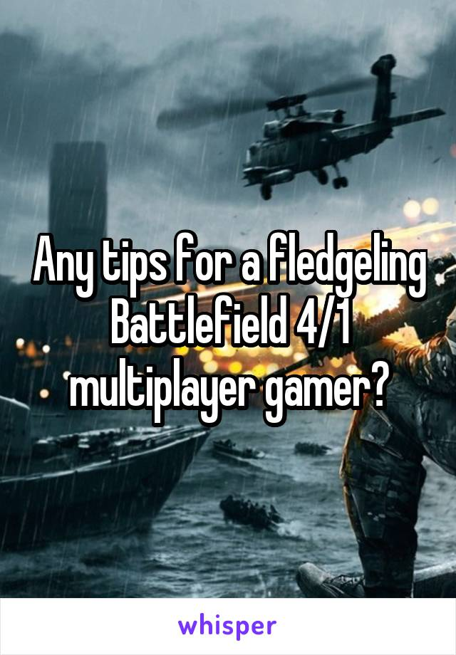 Any tips for a fledgeling Battlefield 4/1 multiplayer gamer?