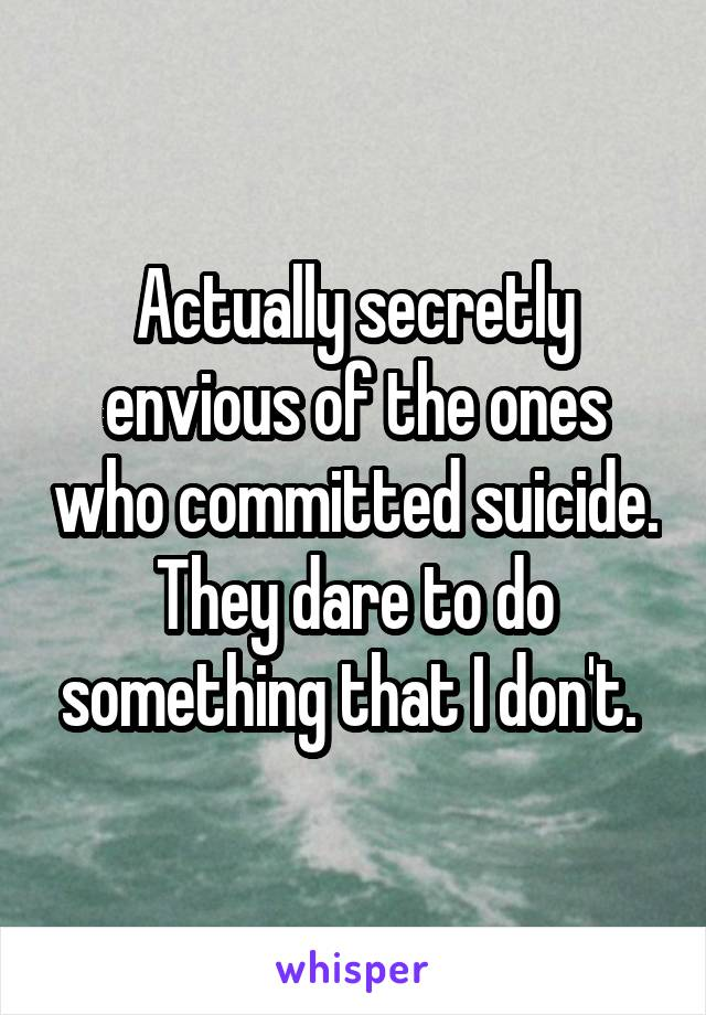 Actually secretly envious of the ones who committed suicide. They dare to do something that I don't.