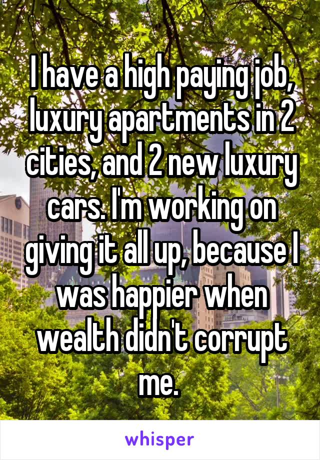 I have a high paying job, luxury apartments in 2 cities, and 2 new luxury cars. I'm working on giving it all up, because I was happier when wealth didn't corrupt me.