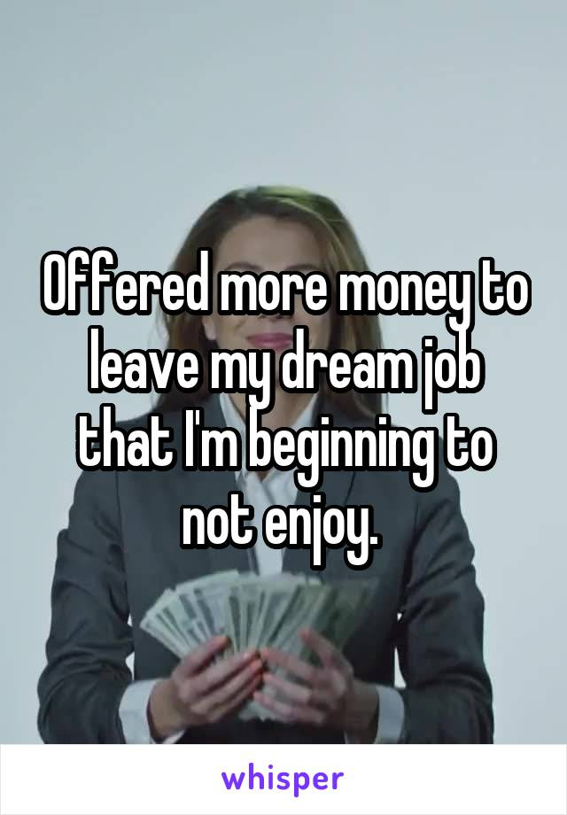 Offered more money to leave my dream job that I'm beginning to not enjoy.