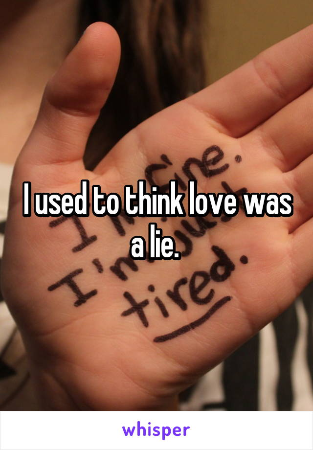 I used to think love was a lie.