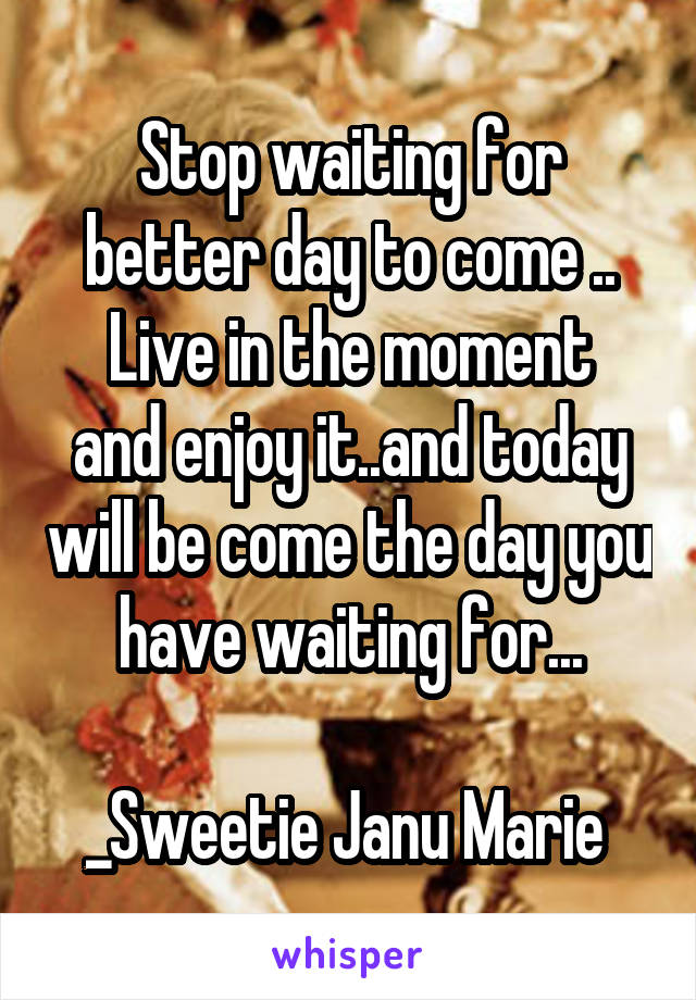 Stop waiting for better day to come .. Live in the moment and enjoy it..and today will be come the day you have waiting for...  _Sweetie Janu Marie