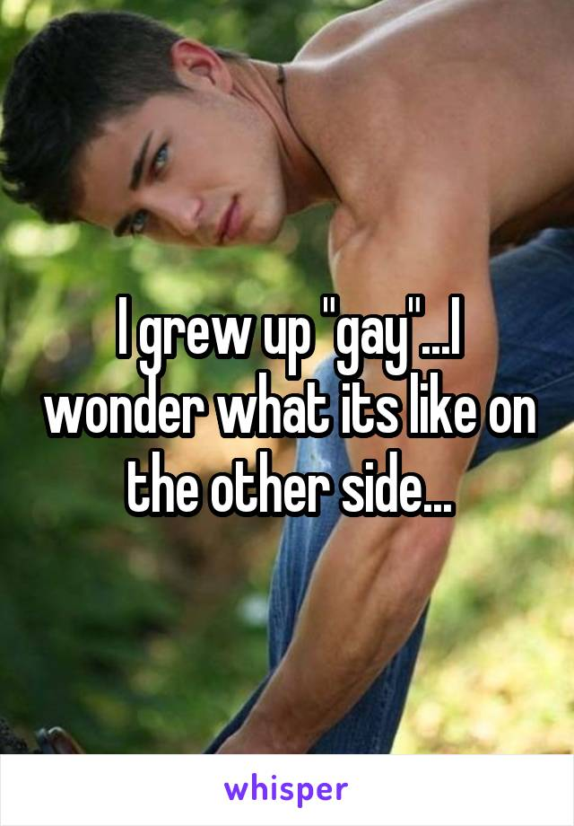 """I grew up """"gay""""...I wonder what its like on the other side..."""