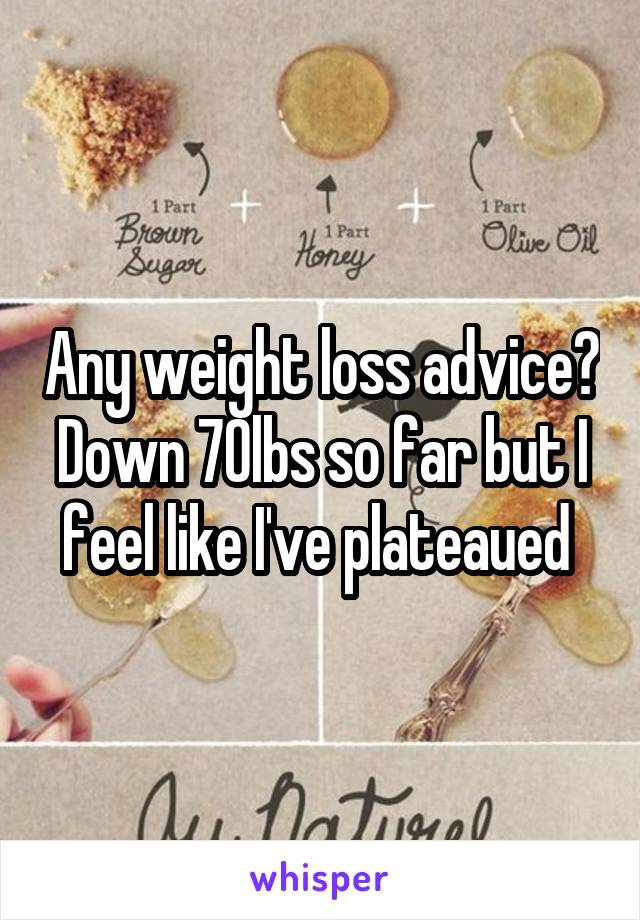 Any weight loss advice? Down 70lbs so far but I feel like I've plateaued