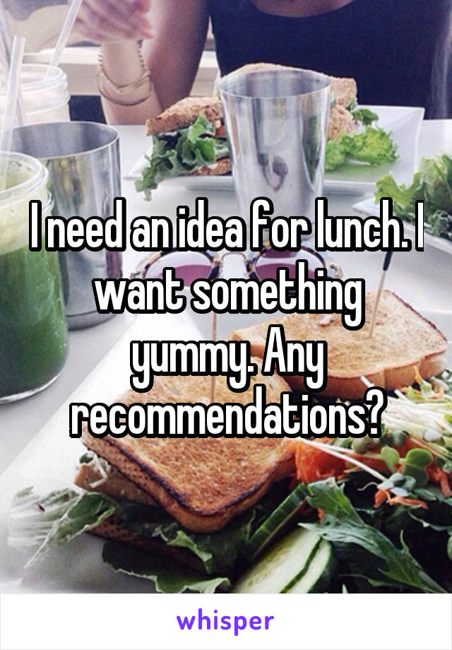 I need an idea for lunch. I want something yummy. Any recommendations?