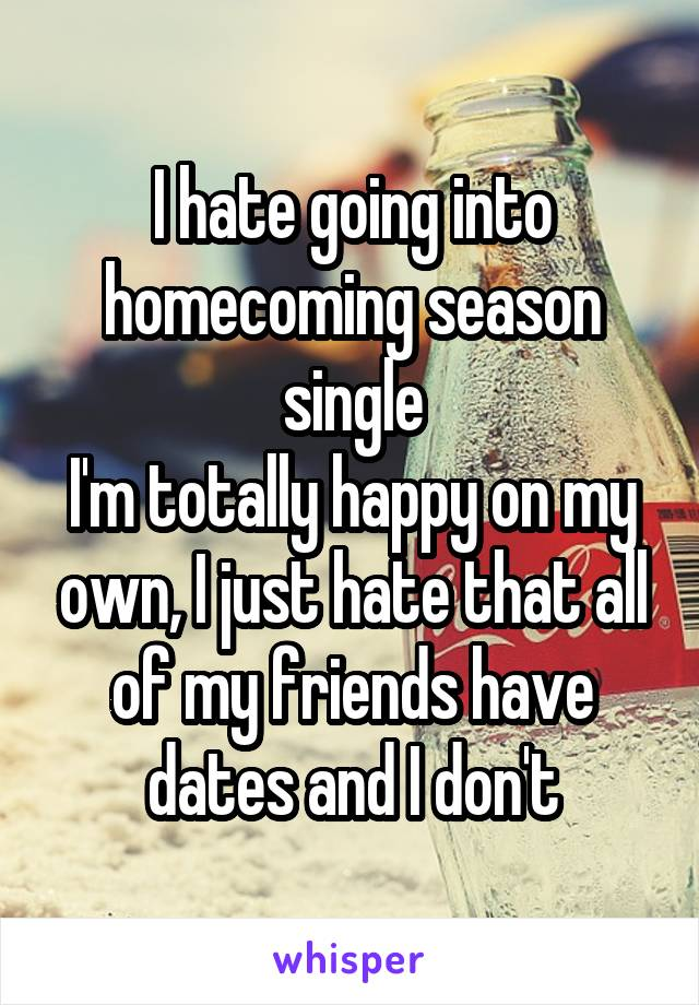 I hate going into homecoming season single I'm totally happy on my own, I just hate that all of my friends have dates and I don't