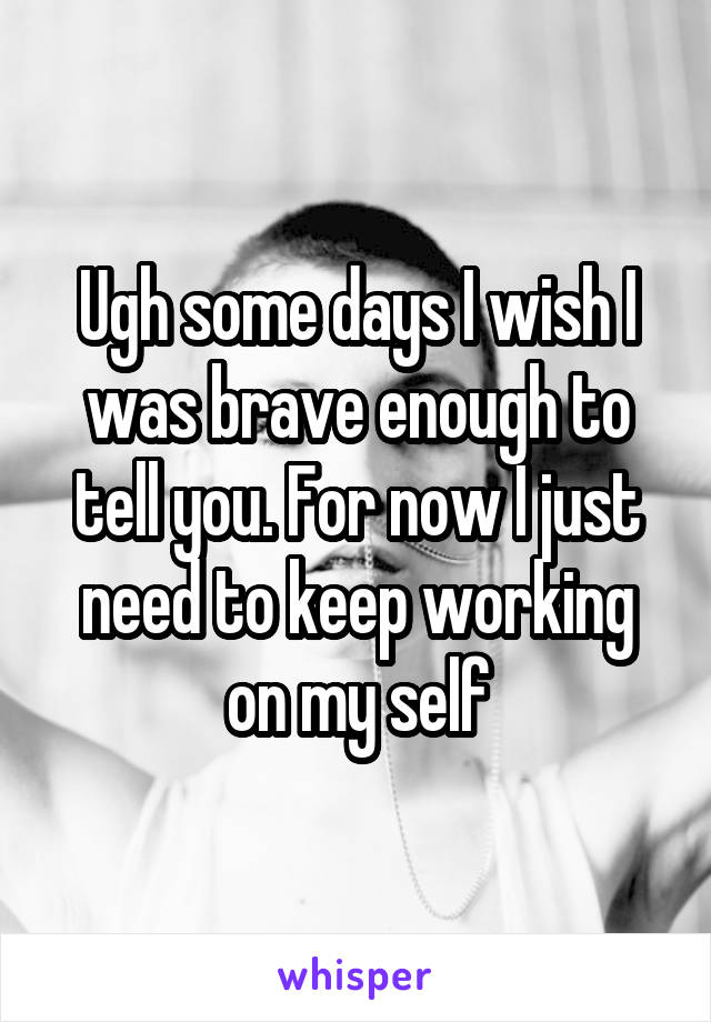 Ugh some days I wish I was brave enough to tell you. For now I just need to keep working on my self