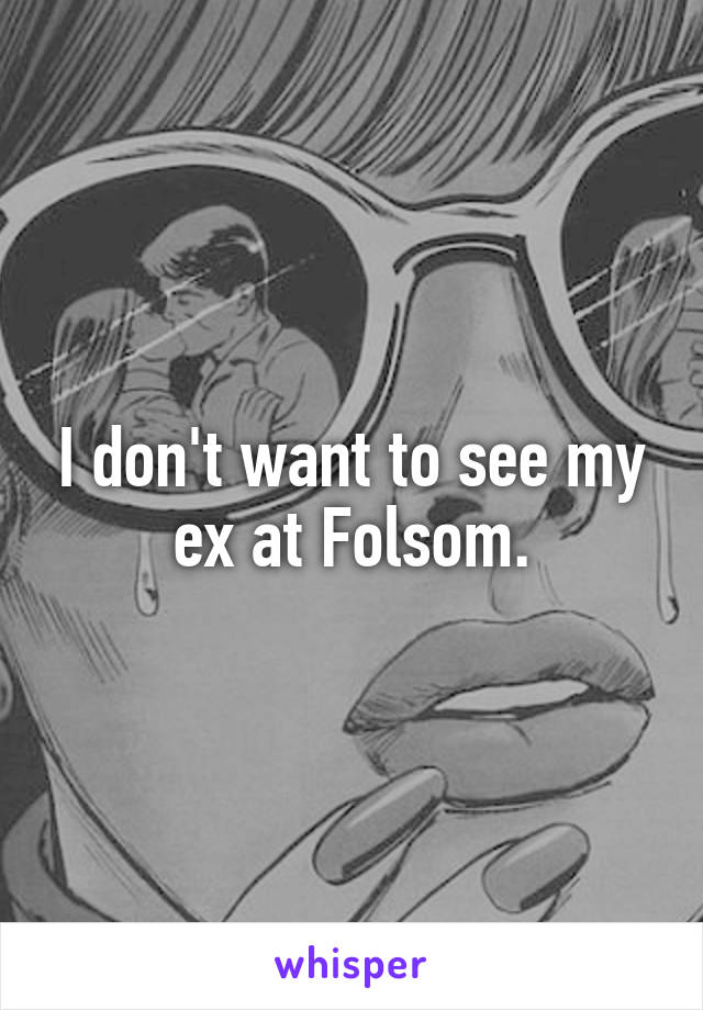 I don't want to see my ex at Folsom.