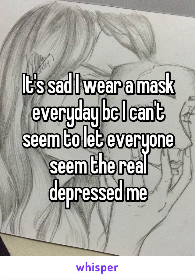 It's sad I wear a mask everyday bc I can't seem to let everyone seem the real depressed me