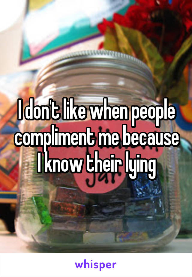 I don't like when people compliment me because I know their lying